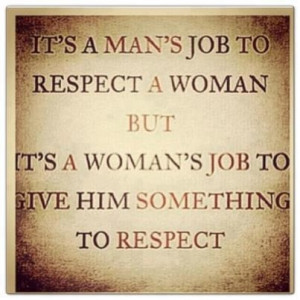 It's a man's job to respect a woman, but it's a woman's job to give ...