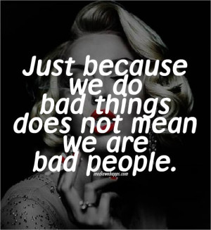 Just because we do bad things does not mean we are bad people. Source ...