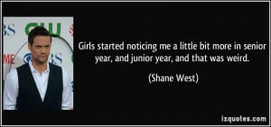 ... more in senior year, and junior year, and that was weird. - Shane West