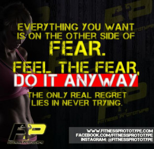 Everything you want is on the other side of fear. Feel the fear, DO IT ...