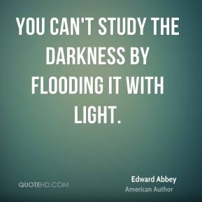 Edward Abbey - You can't study the darkness by flooding it with light.