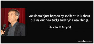 ... about pulling out new tricks and trying new things. - Nicholas Meyer