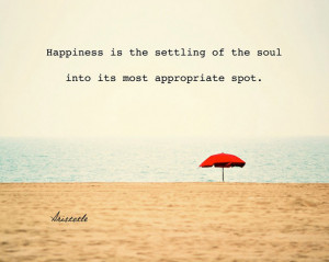 Happiness is the settling of the soul into it's most appropriate spot
