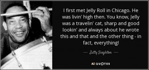 met Jelly Roll in Chicago. He was livin' high then. You know, Jelly ...