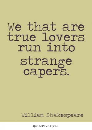 ... true lovers run into strange capers. William Shakespeare love sayings