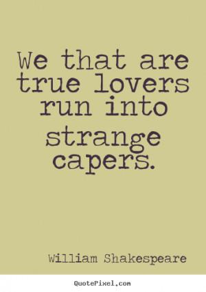 ... true lovers run into strange capers. William Shakespeare love sayings