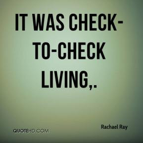 It was check-to-check living,.