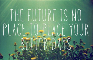 ... is no place to place your better days