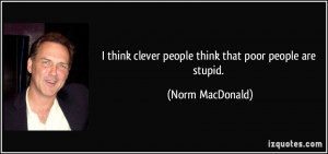 ... clever people think that poor people are stupid. - Norm MacDonald
