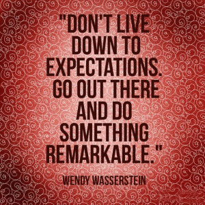 ... live down to expectations. Go out there and do something remarkable