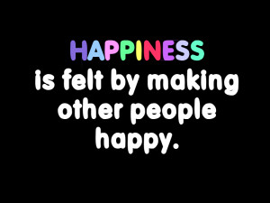 Happiness Is Felt by Making Others People Happy ~ Happiness Quote