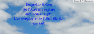 The past is History,The future is a mystery,and today is a gift.Live ...
