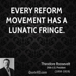 Every reform movement has a lunatic fringe.