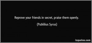 Reprove your friends in secret, praise them openly. - Publilius Syrus