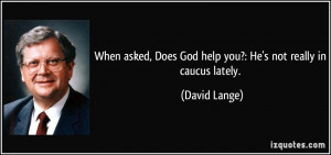 ... , Does God help you?: He's not really in caucus lately. - David Lange
