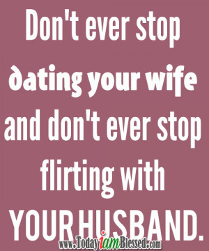 ... dating your wife and don't ever stop flirting with your husband