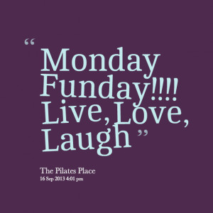 Quotes Picture: monday funday!!!! live, love, laugh