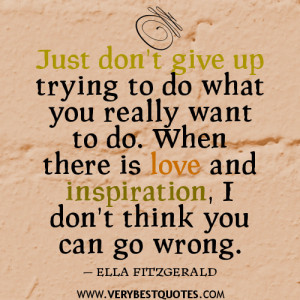 Just don't give up trying to do what you really want to do. When ...