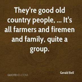 They're good old country people, ... It's all farmers and firemen and ...