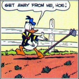 Get away from me, hoe! (Donald Duck)
