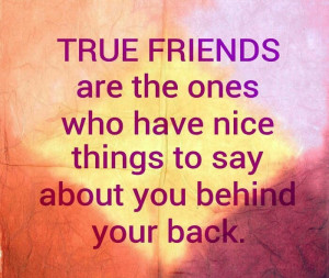 True friends are the ones who have, Nice things to say about you ...