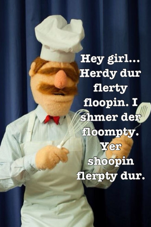 Hey Girl Swedish Chef....acccchhhh you know me sooooooo well ..LOL