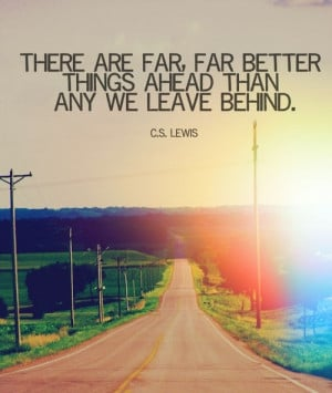 There are far, far better things ahead than those we have left behind.