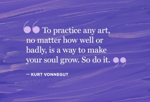 """... badly, is a way to make your soul grow. So do it."""" — Kurt Vonnegut"""