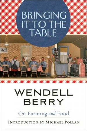 Wendell Berry - Bringing It to the Table: On Farming and Food. i love ...