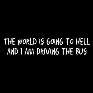 The world is going to hell and I am driving the bus – Funny Quote
