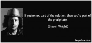... of the solution, then you're part of the precipitate. - Steven Wright