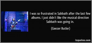 was so frustrated in Sabbath after the last few albums. I just didn ...