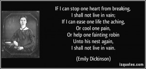 IF I can stop one heart from breaking, I shall not live in vain; If I ...