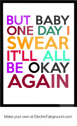 it will be okay quotes | But baby one day I swear it'll all be okay ...