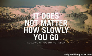 It does not matter how slowly you go -so long as you do not stop-
