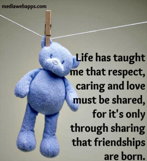 Life has taught me that respect, caring and love must be shared, for ...