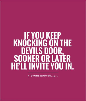 ... the devils door, sooner or later he'll invite you in Picture Quote #1