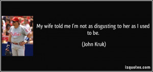 My wife told me I'm not as disgusting to her as I used to be. - John ...
