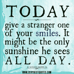 Best smile quotes, Today, give a stranger one of your smiles. It might ...
