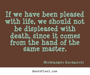 ... have been pleased with life, we should not.. Michelangelo life quotes