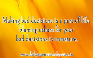 Making bad decisions is a part of life. blaming others for your bad ...