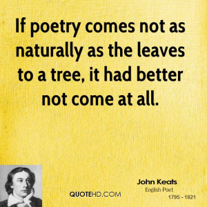 If poetry comes not as naturally as the leaves to a tree, it had ...