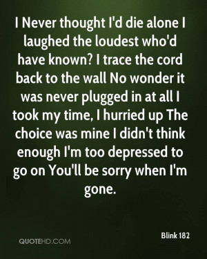 Never thought I'd die alone I laughed the loudest who'd have known ...