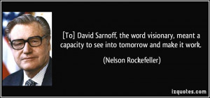 ... capacity to see into tomorrow and make it work. - Nelson Rockefeller