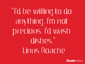 be willing to do anything. I'm not precious. I'd wash dishes.. # ...