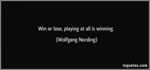 Win or lose, playing at all is winning. - Wolfgang Nording