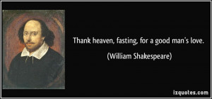 Thank heaven, fasting, for a good man's love. - William Shakespeare