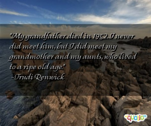 My grandfather died in 1952. I never did meet him, but I did meet my ...