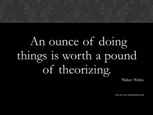 An ounce of doing things is worth a pound of theorizing. - Wallace ...