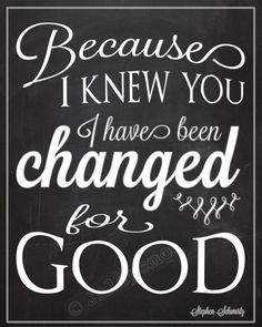 Because I Knew You, I Have Been Changed FOR GOOD